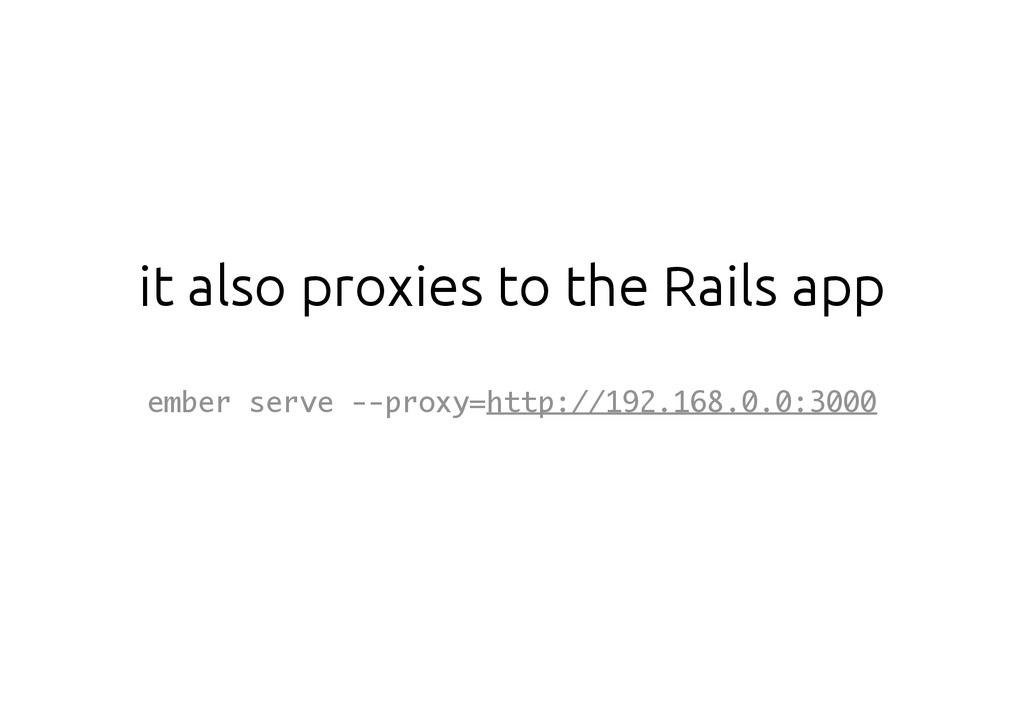 it also proxies to the Rails app ember serve --...