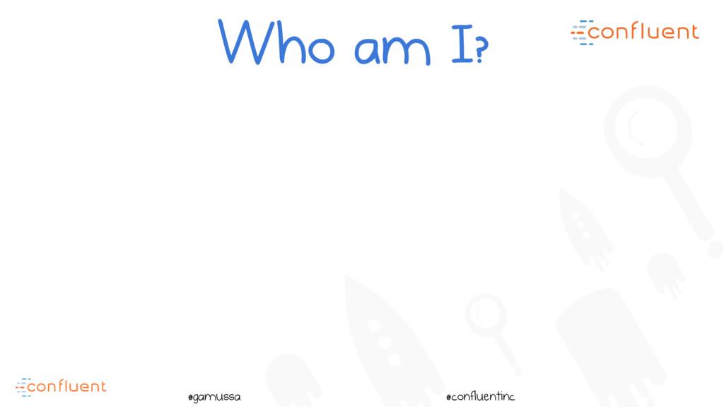@ @gamussa @confluentinc Who am I?