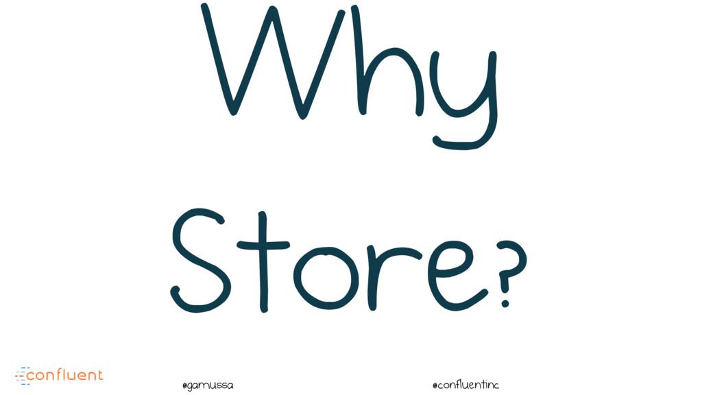 @ @gamussa @confluentinc Why Store?