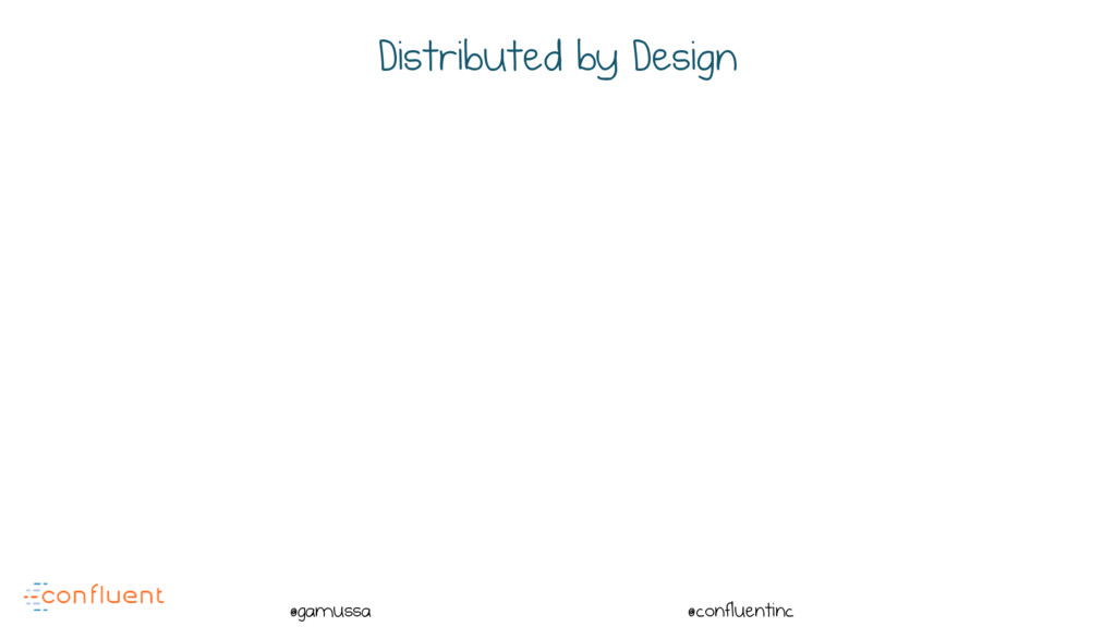 @ @gamussa @confluentinc Distributed by Design