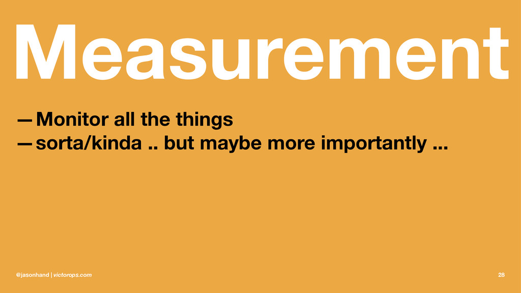 Measurement —Monitor all the things —sorta/kind...