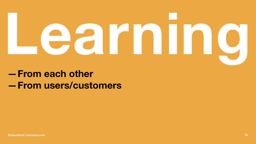 Learning —From each other —From users/customers...