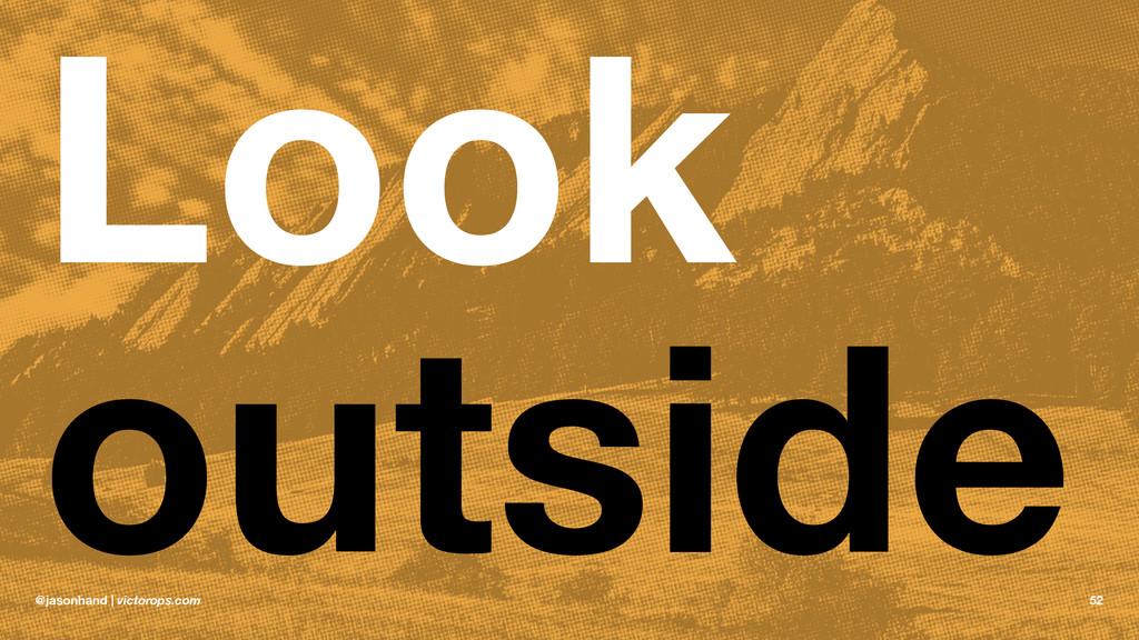 Look outside @jasonhand | victorops.com 52