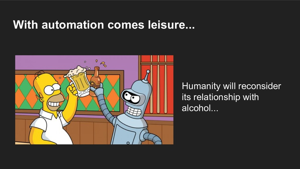 With automation comes leisure... Humanity will ...