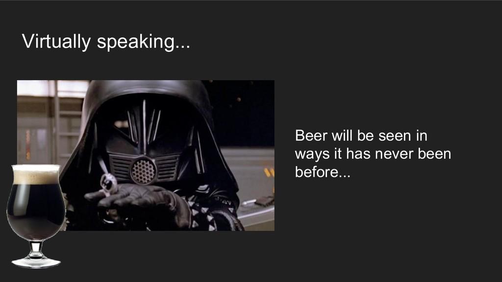 Virtually speaking... Beer will be seen in ways...