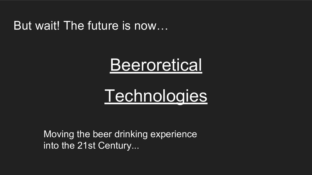 But wait! The future is now… Beeroretical Techn...