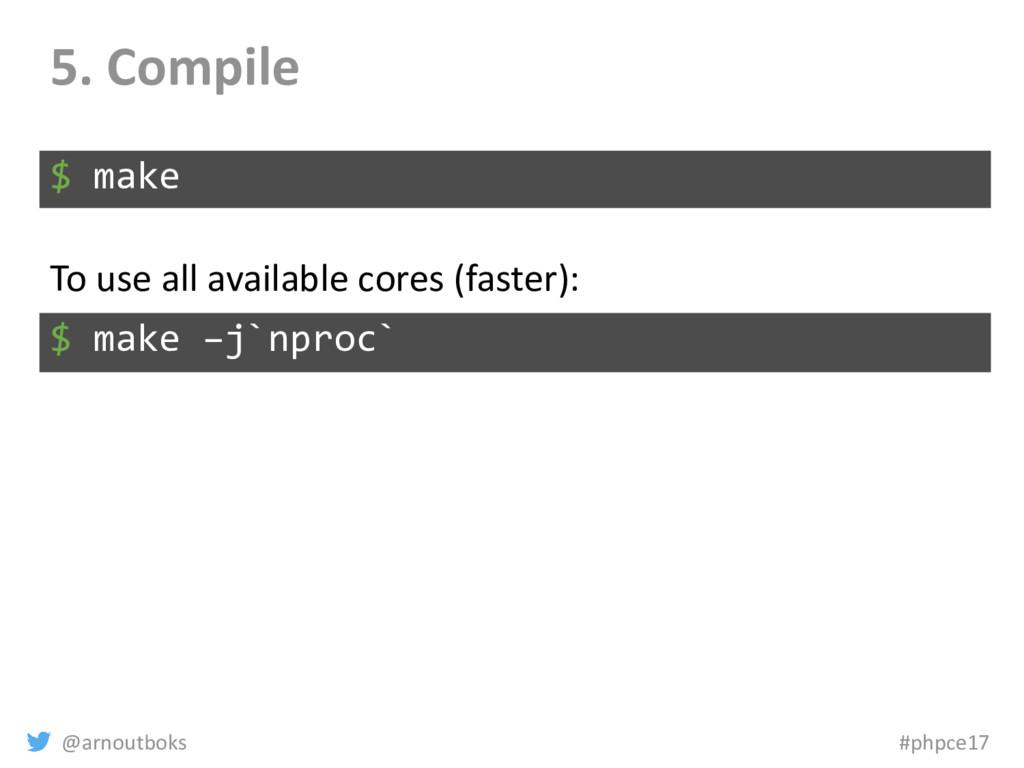 @arnoutboks #phpce17 5. Compile $ make $ make –...