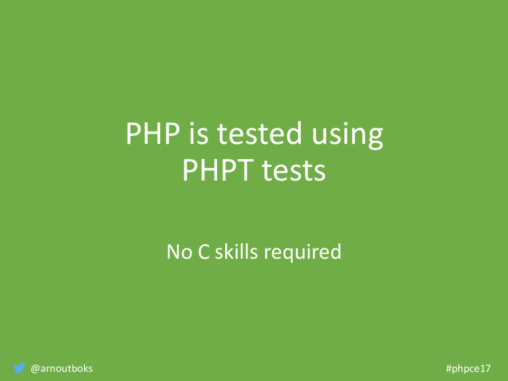 @arnoutboks #phpce17 PHP is tested using PHPT t...
