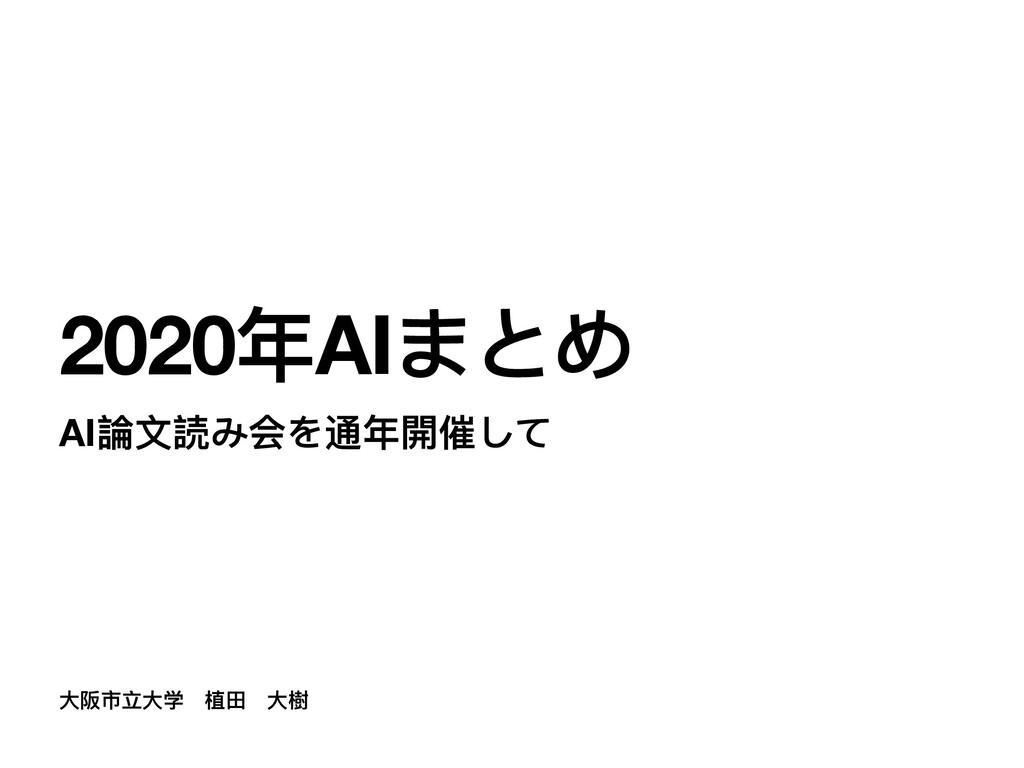 ⼤阪市⽴⼤学 植⽥ ⼤樹 2020年AIまとめ AI論⽂読み会を通年開催して