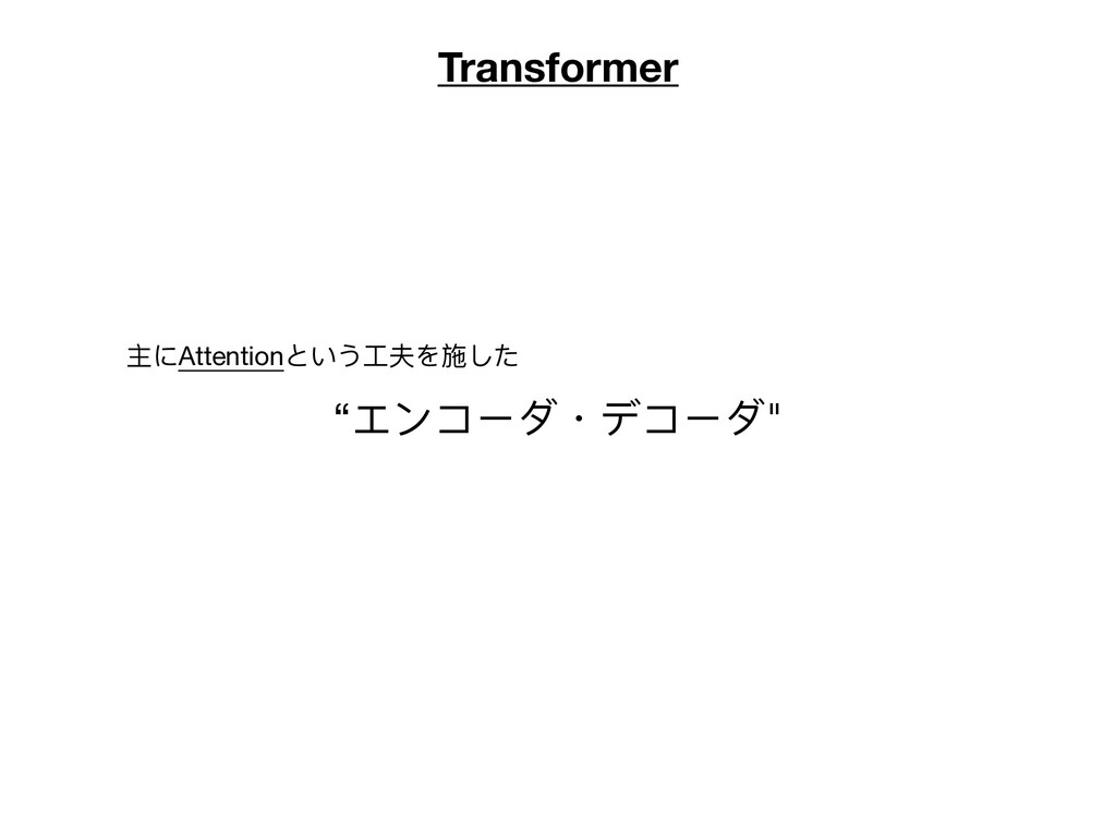 "Transformer ""エンコーダ・デコーダ"" 主にAttentionという⼯夫を施した"