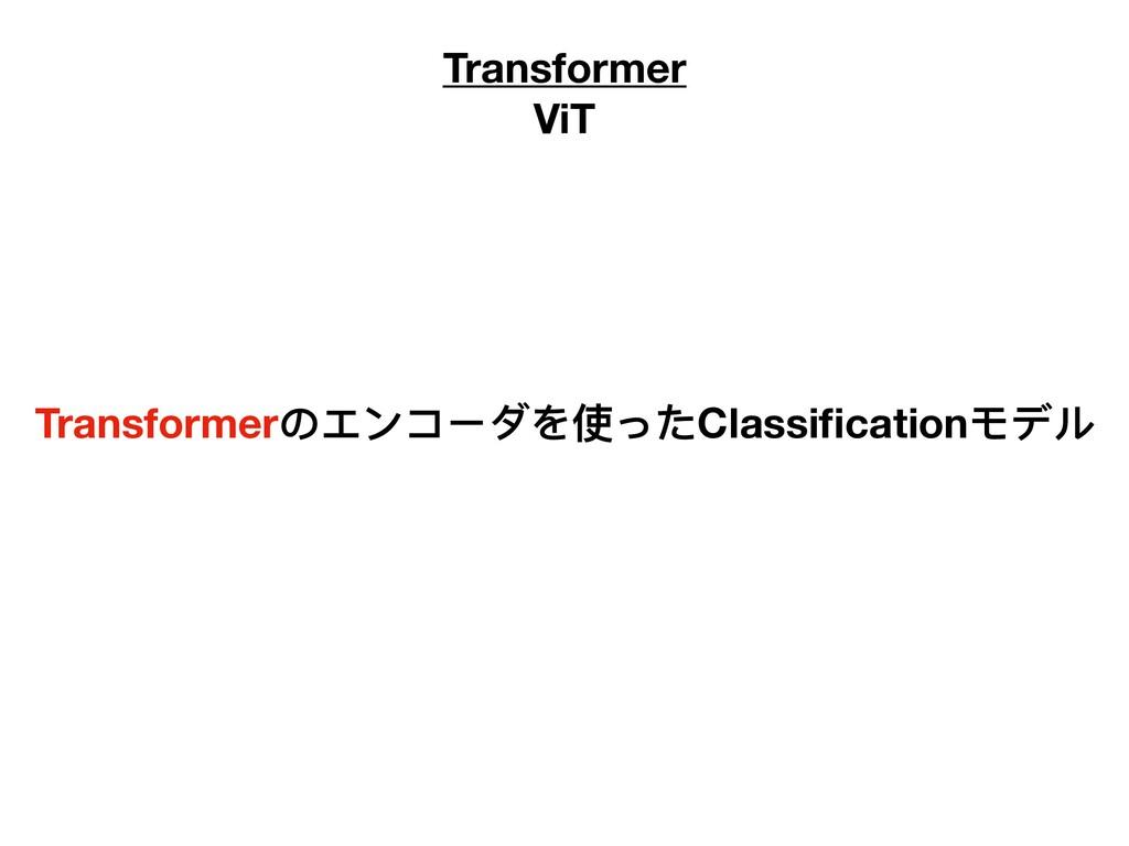 Transformer ViT Transformerのエンコーダを使ったClassificat...