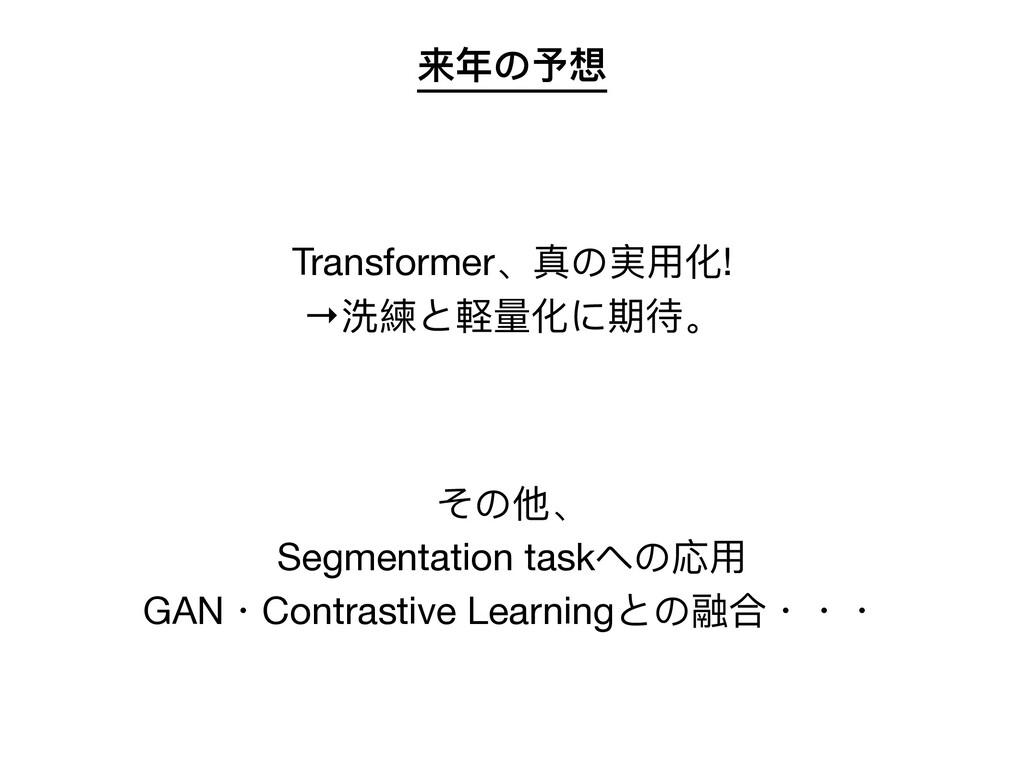 来年の予想 Transformer、真の実⽤化!  →洗練と軽量化に期待。  その他、  Se...