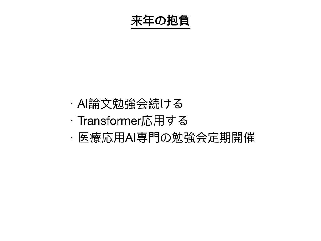 来年の抱負 ・AI論⽂勉強会続ける  ・Transformer応⽤する  ・医療応⽤AI専⾨の...