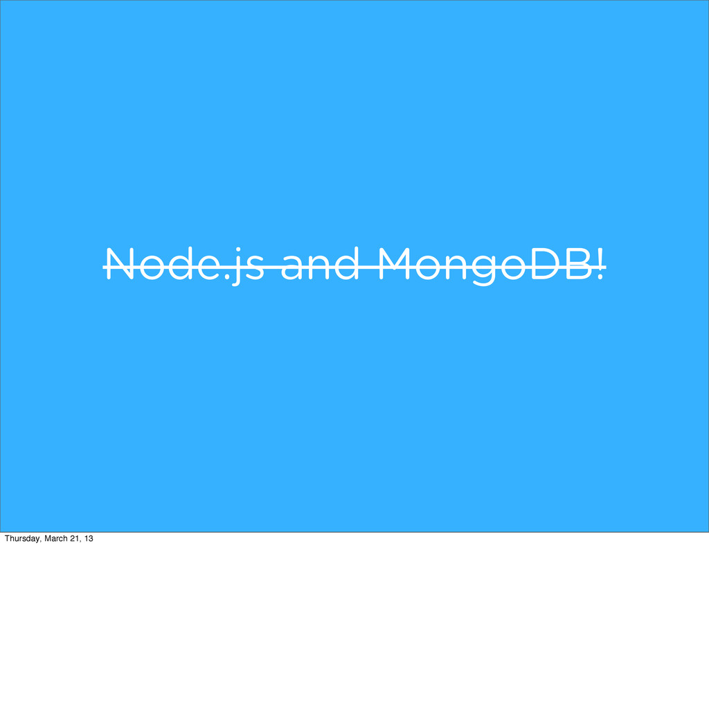 Node.js and MongoDB! Thursday, March 21, 13