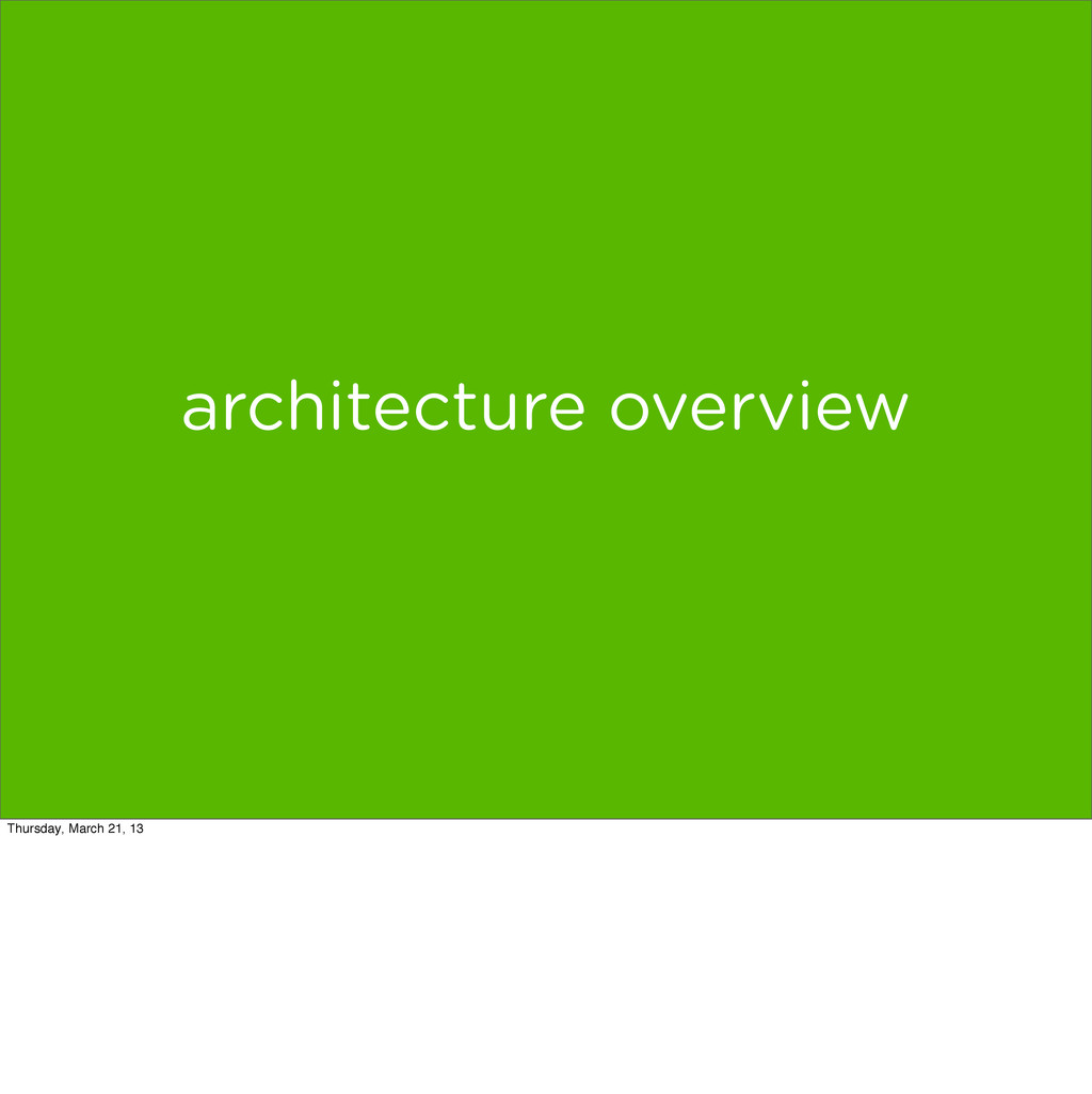 architecture overview Thursday, March 21, 13