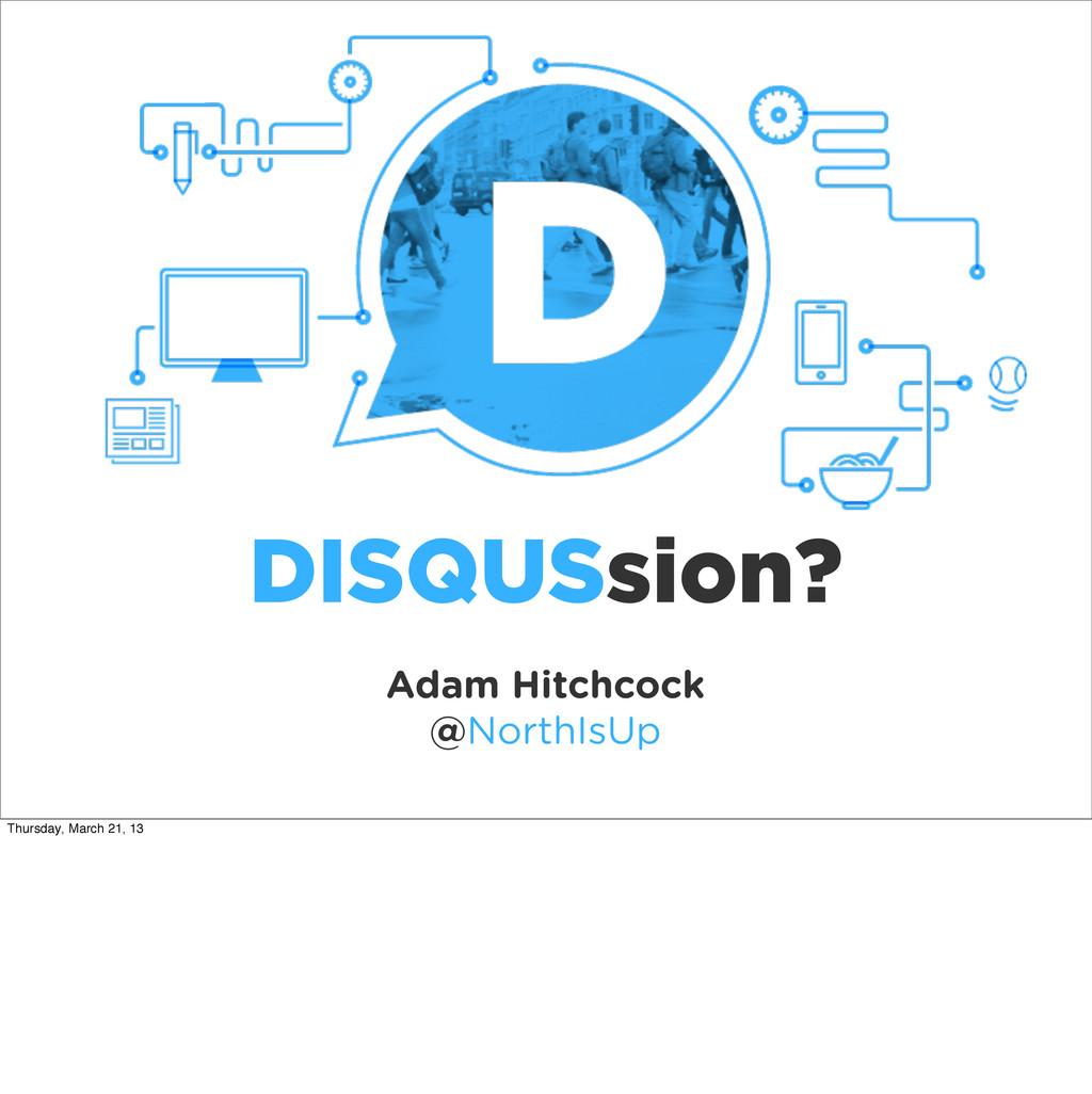 Adam Hitchcock @NorthIsUp DISQUSsion? Thursday,...