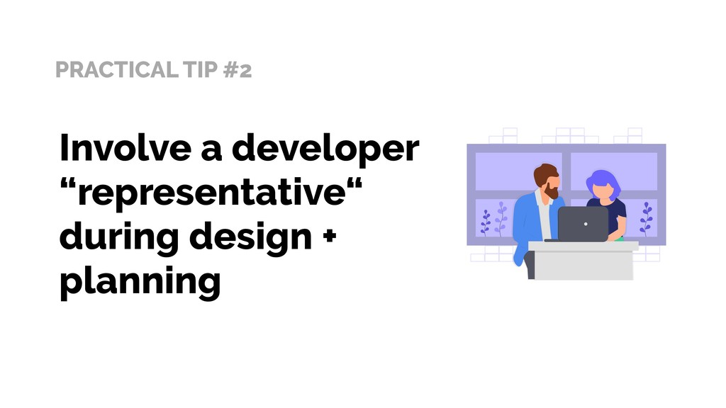 "PRACTICAL TIP #2 Involve a developer ""represent..."