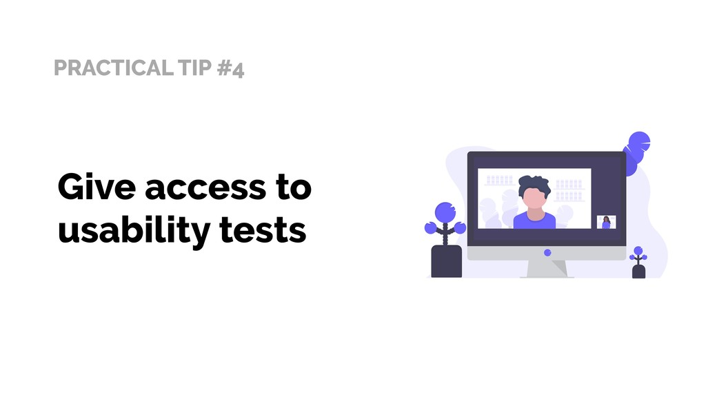 PRACTICAL TIP #4 Give access to usability tests