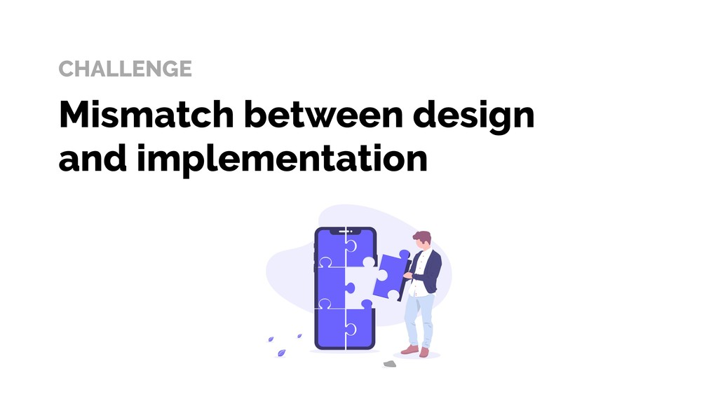 CHALLENGE Mismatch between design and implement...