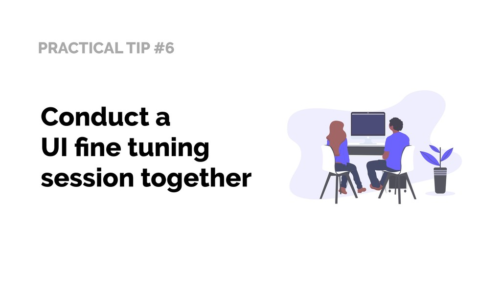 PRACTICAL TIP #6 Conduct a UI fine tuning sessio...