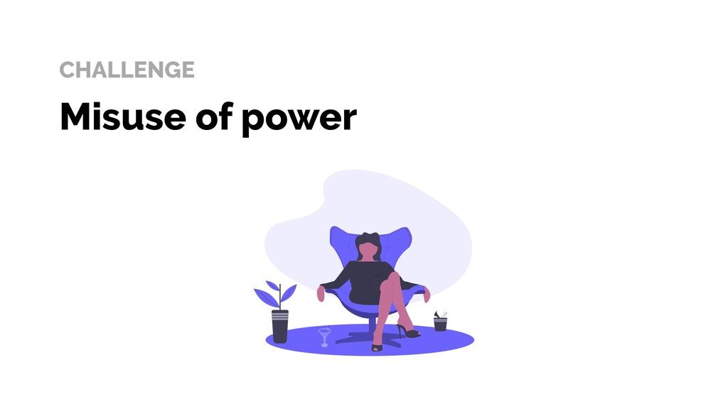 CHALLENGE Misuse of power