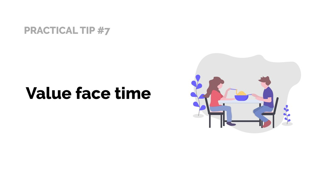 PRACTICAL TIP #7 Value face time