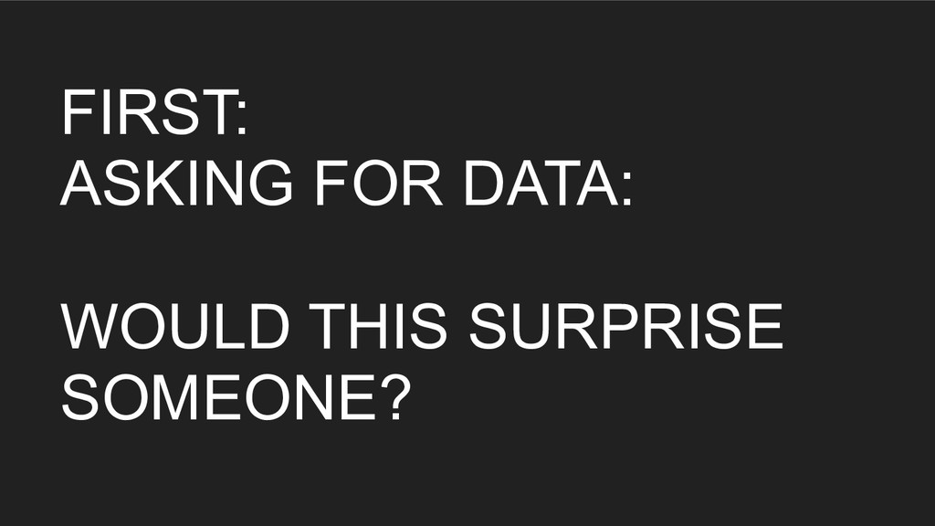 FIRST: ASKING FOR DATA: WOULD THIS SURPRISE SOM...
