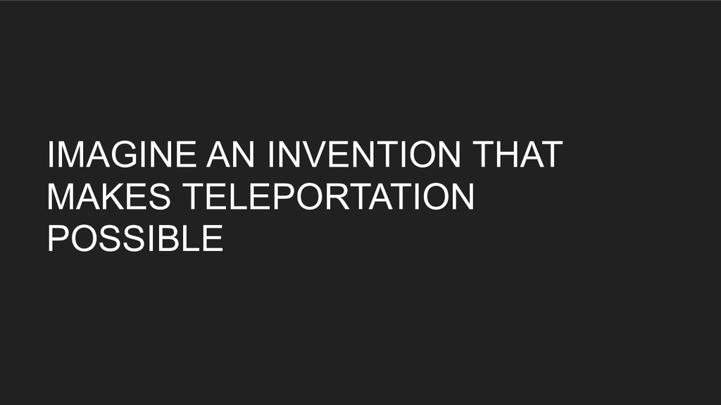 IMAGINE AN INVENTION THAT MAKES TELEPORTATION P...