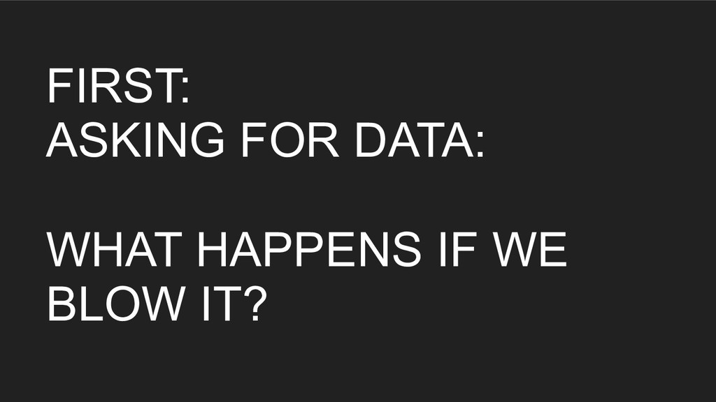 FIRST: ASKING FOR DATA: WHAT HAPPENS IF WE BLOW...