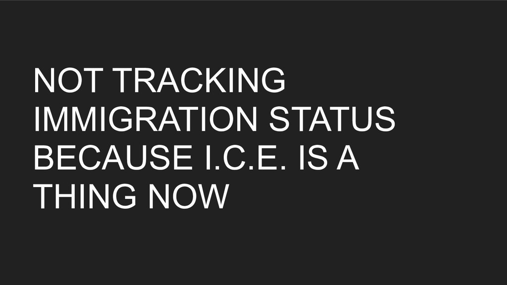 NOT TRACKING IMMIGRATION STATUS BECAUSE I.C.E. ...