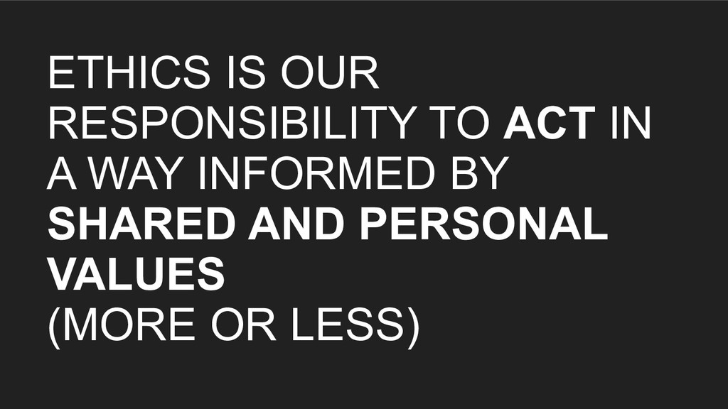 ETHICS IS OUR RESPONSIBILITY TO ACT IN A WAY IN...