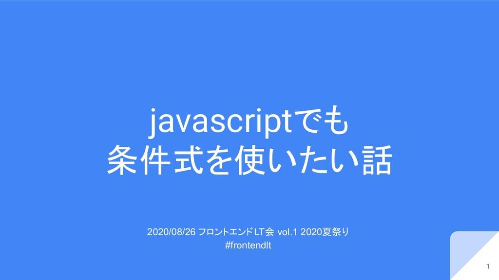 javascriptでも 条件式を使いたい話 2020/08/26 フロントエンドLT会 vo...
