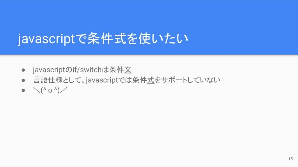 javascriptで条件式を使いたい 15 ● javascriptのif/switchは条...