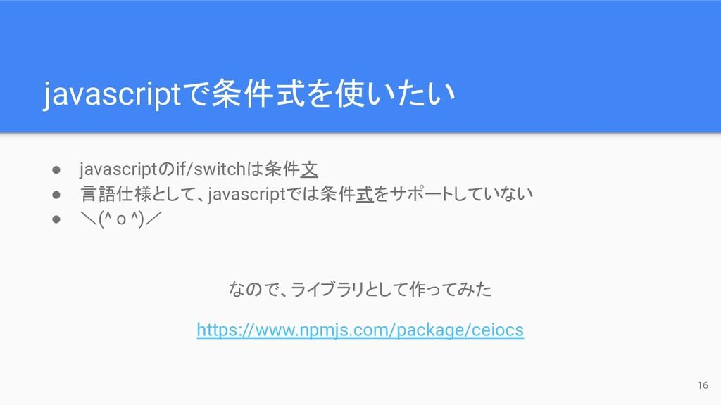 javascriptで条件式を使いたい 16 ● javascriptのif/switchは条...