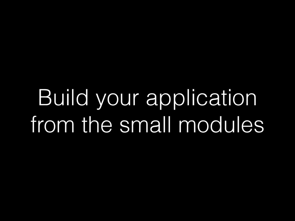 Build your application from the small modules