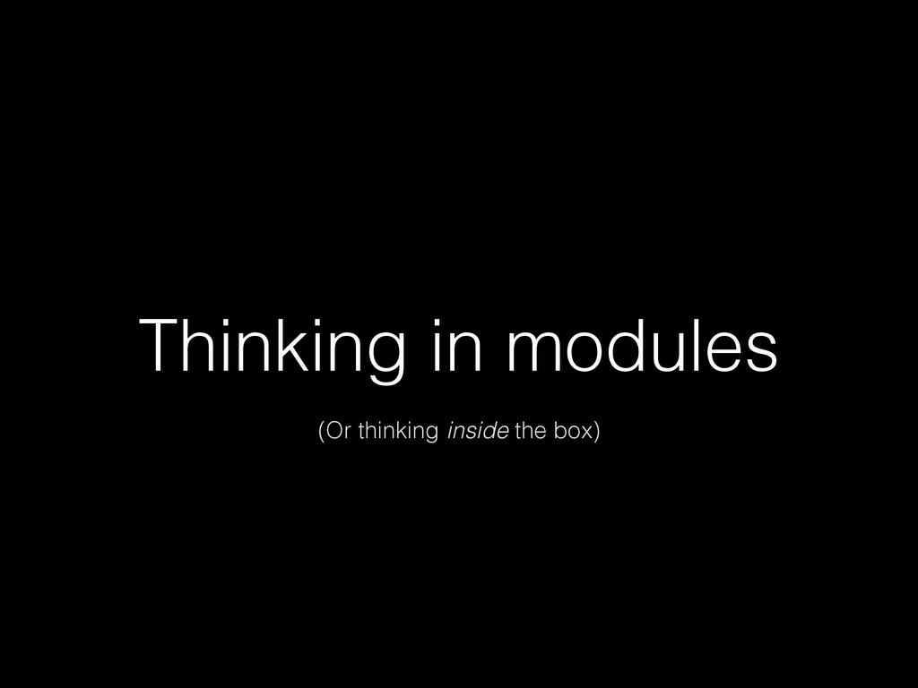Thinking in modules (Or thinking inside the box)