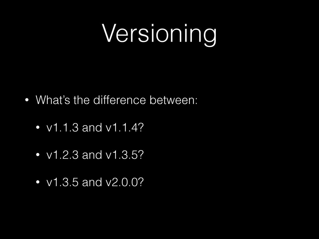 Versioning • What's the difference between: • v...