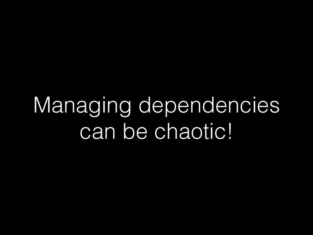 Managing dependencies can be chaotic!