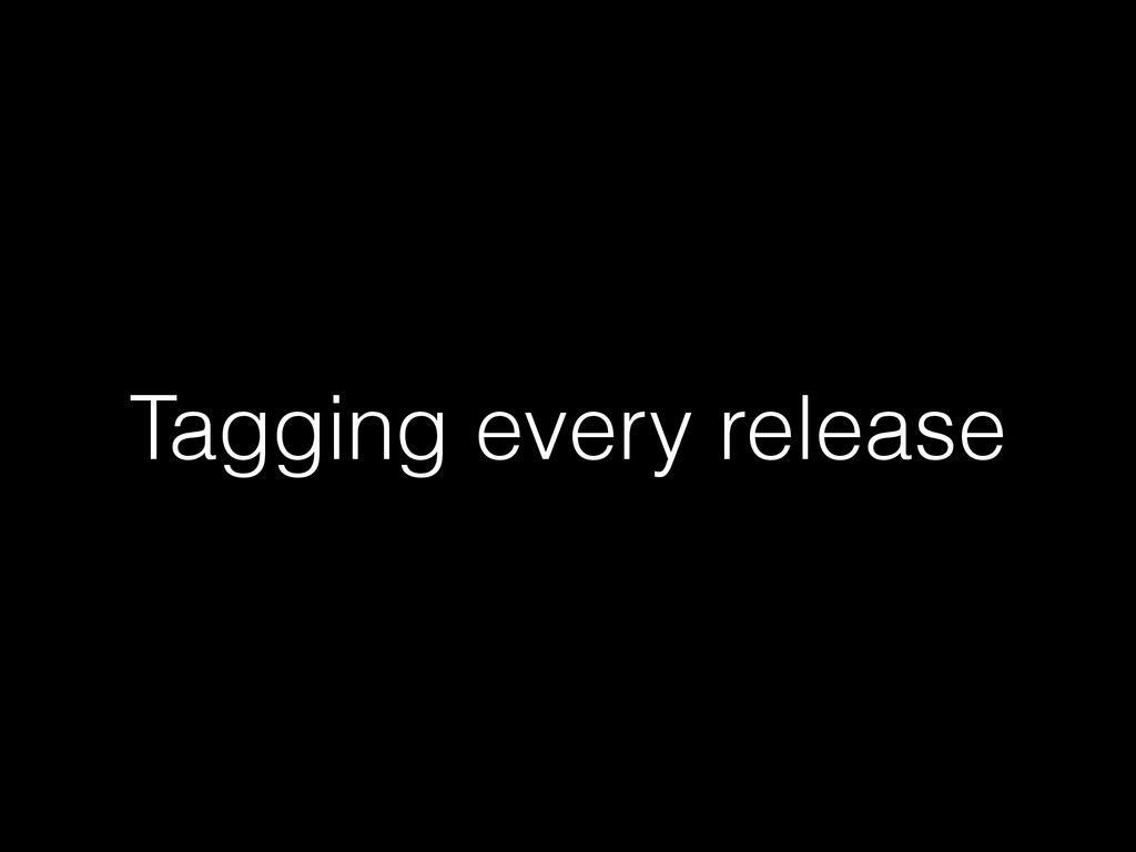 Tagging every release