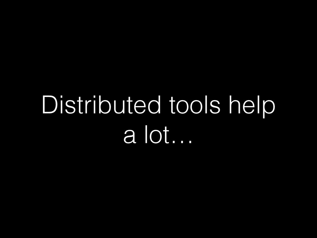 Distributed tools help a lot…