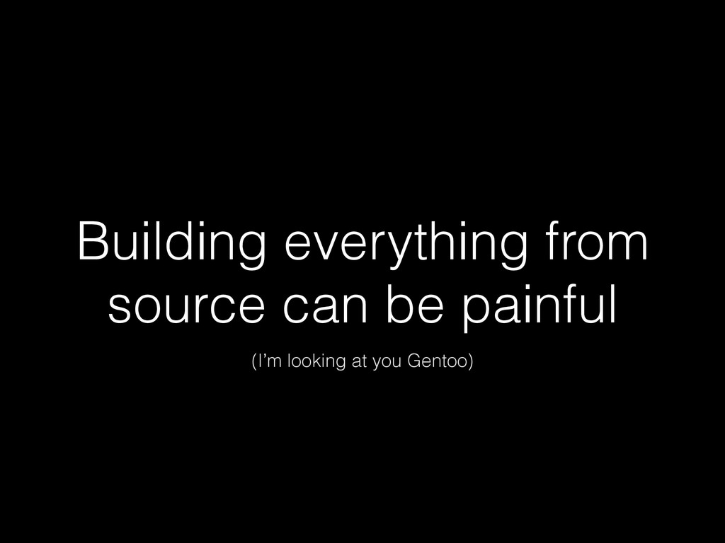 Building everything from source can be painful ...