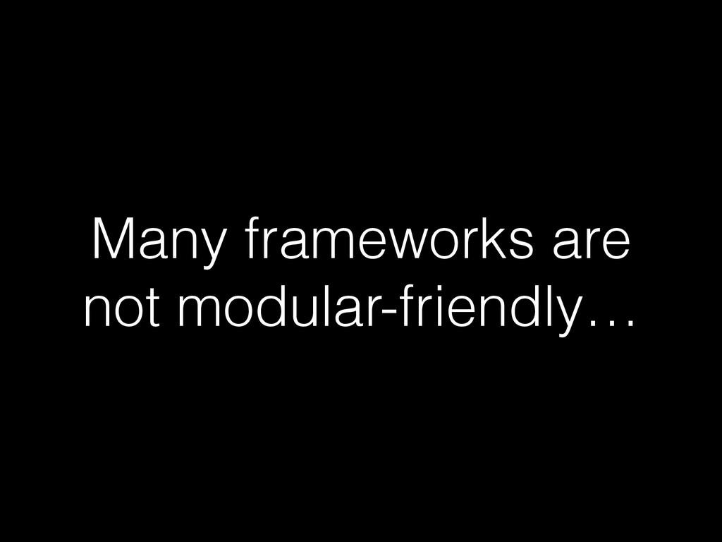 Many frameworks are not modular-friendly…