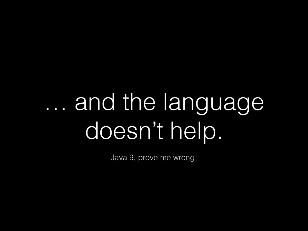 … and the language doesn't help. Java 9, prove ...