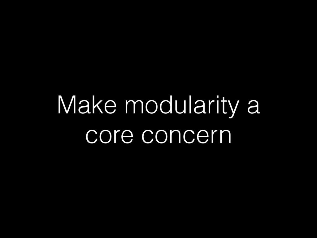 Make modularity a core concern