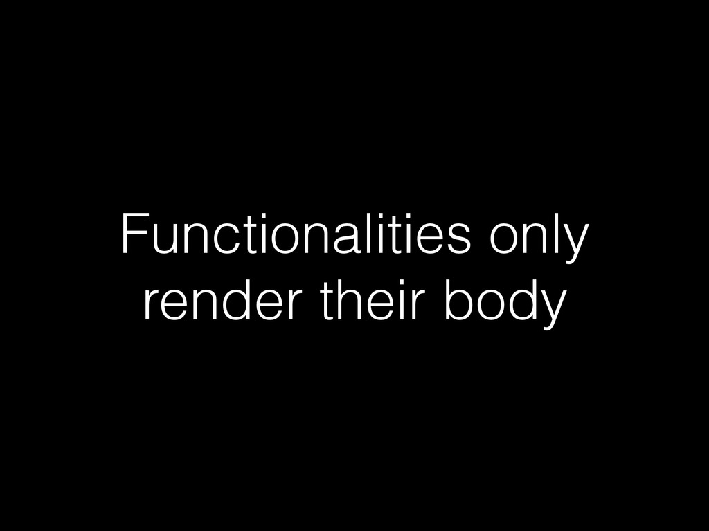 Functionalities only render their body