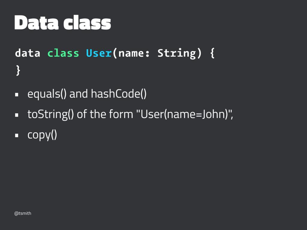 Data class data class User(name: String) { } • ...