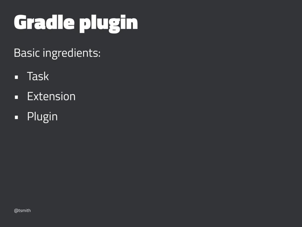 Gradle plugin Basic ingredients: • Task • Exten...