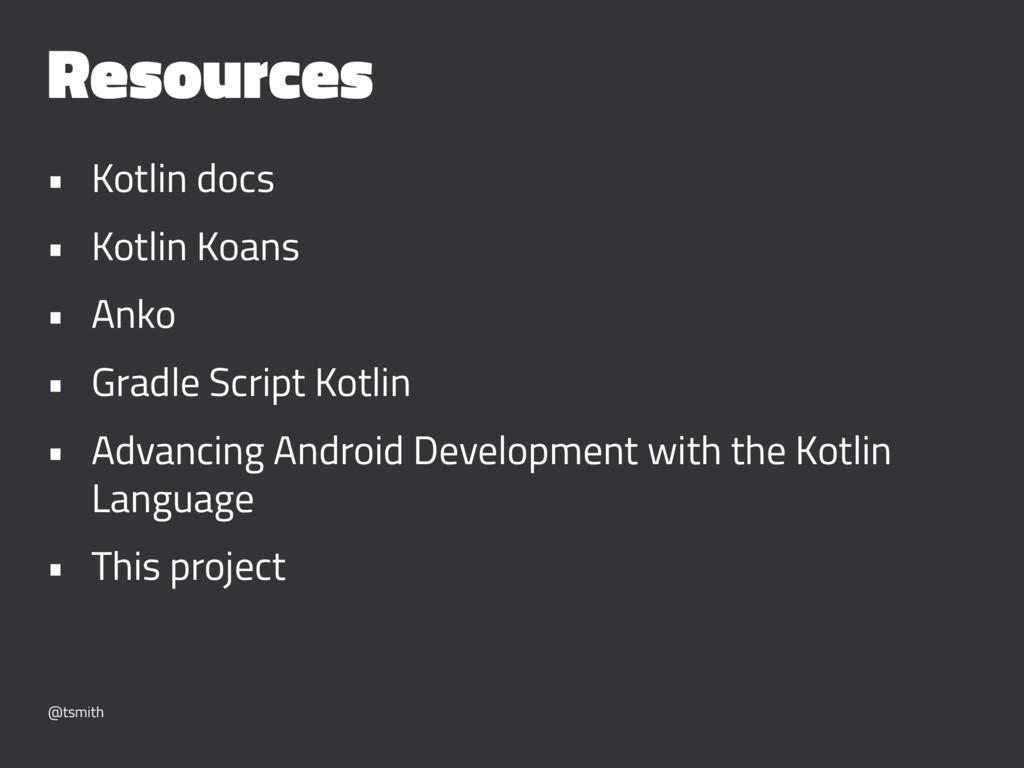 Resources • Kotlin docs • Kotlin Koans • Anko •...