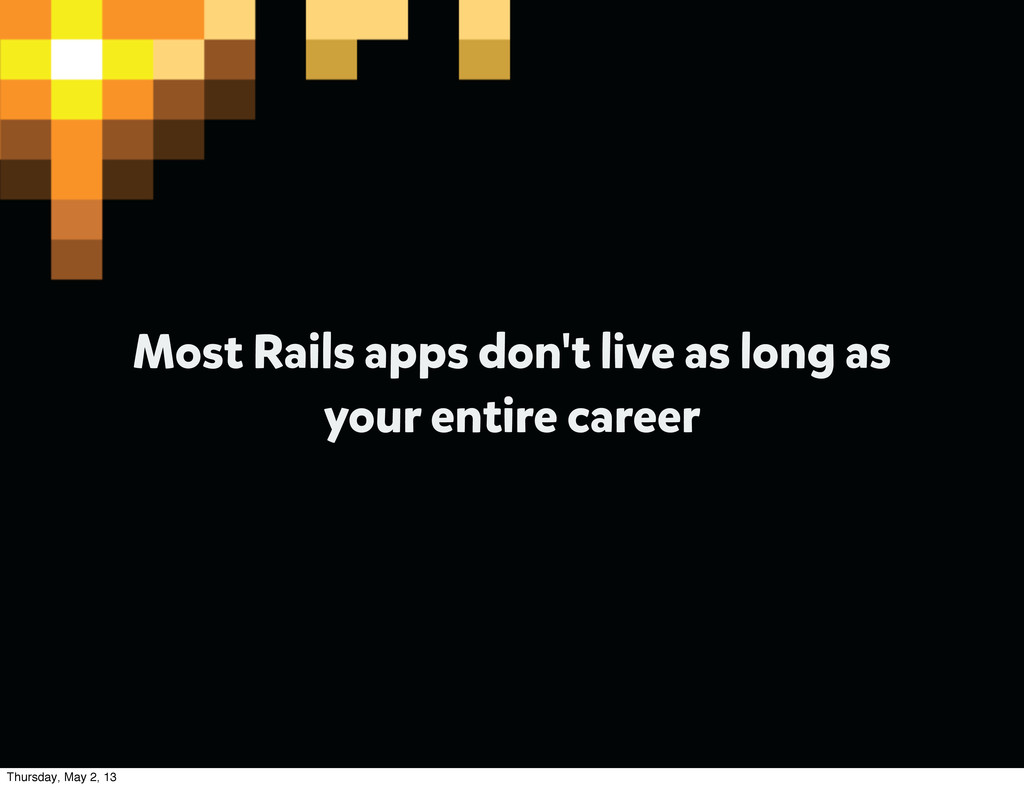 Most Rails apps don't live as long as your enti...