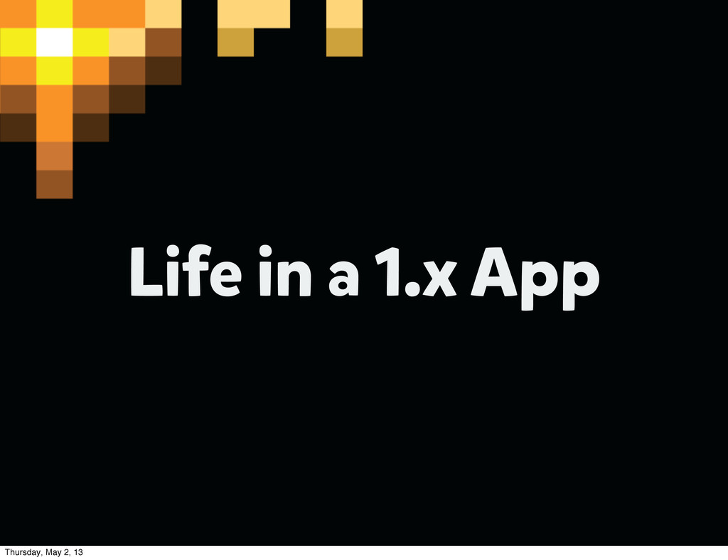 Life in a 1.x App Thursday, May 2, 13